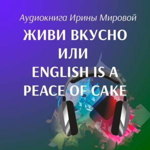 Аудиокнига ЖИВИ ВКУСНО ИЛИ ENGLISH IS A PEACE OF CAKE